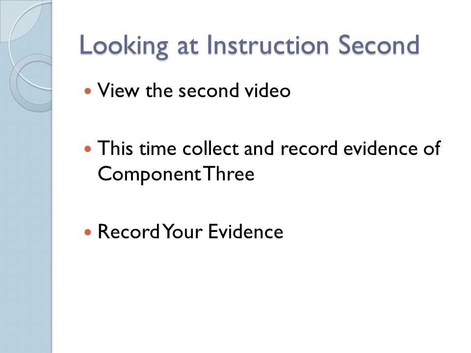 Looking at Instruction Second View the second video This time collect and record evidence of Component Three Record Your Evidence