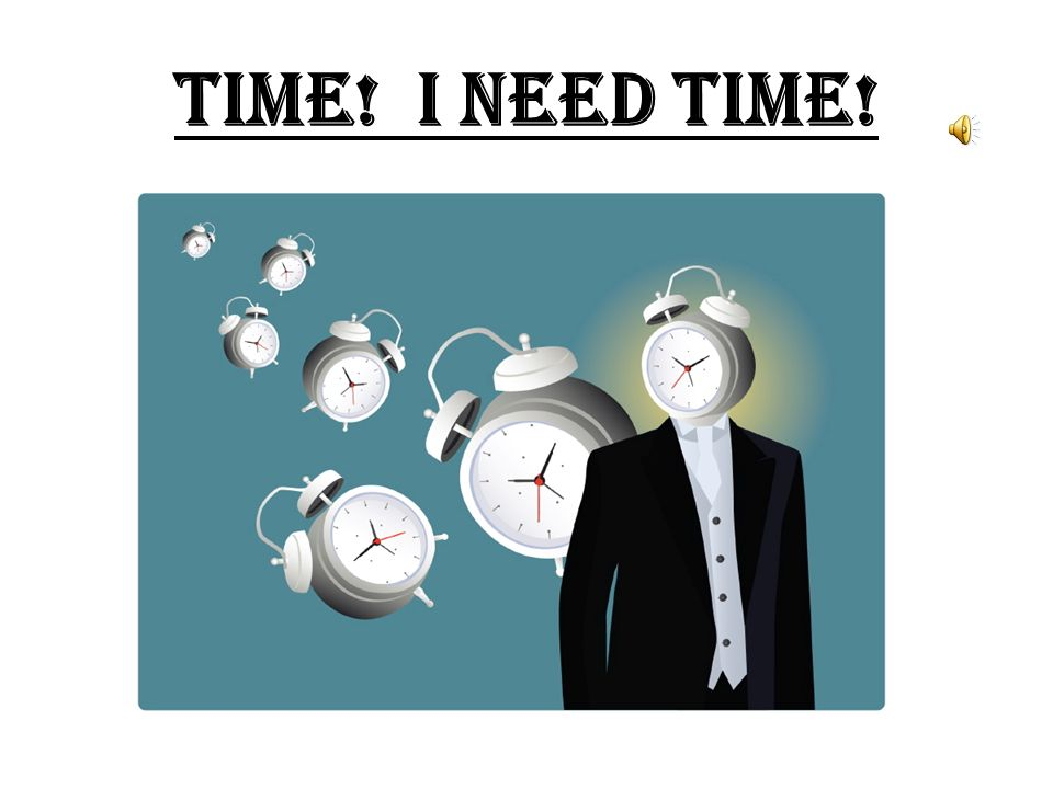TIME! I NEED TIME!