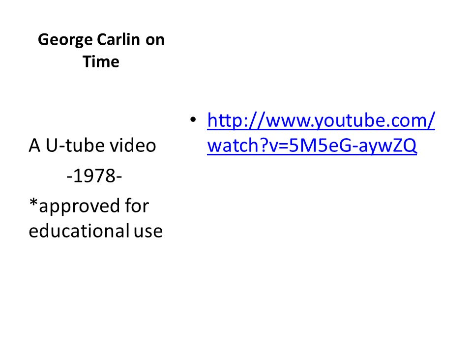http://www.youtube.com/ watch?v=5M5eG-aywZQ http://www.youtube.com/ watch?v=5M5eG-aywZQ A U-tube video -1978- *approved for educational use George Carlin on Time