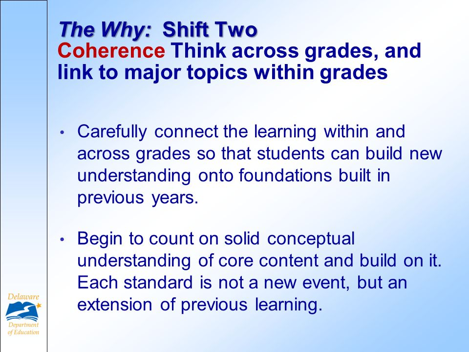 The Why: Shift Two The Why: Shift Two Coherence Think across grades, and link to major topics within grades Carefully connect the learning within and across grades so that students can build new understanding onto foundations built in previous years.