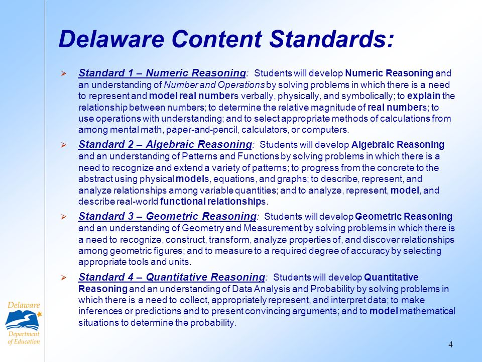 Delaware Content Standards: Standard 1 – Numeric Reasoning : Students will develop Numeric Reasoning and an understanding of Number and Operations by solving problems in which there is a need to represent and model real numbers verbally, physically, and symbolically; to explain the relationship between numbers; to determine the relative magnitude of real numbers; to use operations with understanding; and to select appropriate methods of calculations from among mental math, paper-and-pencil, calculators, or computers.
