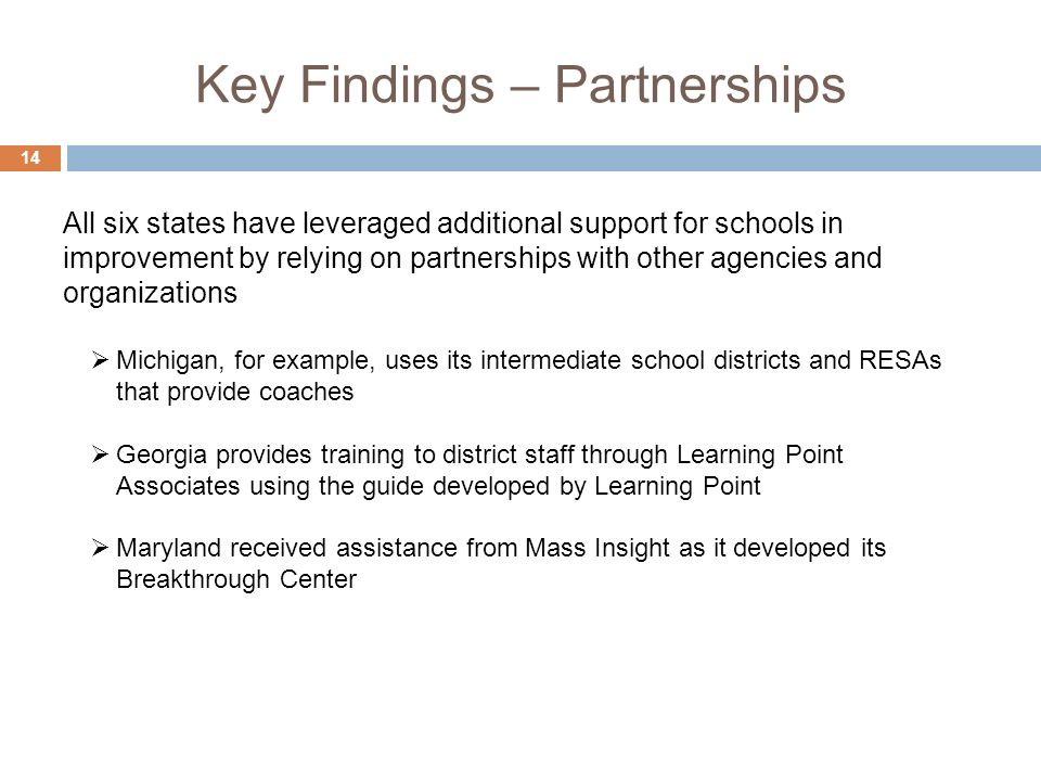Key Findings – Partnerships 14 Michigan, for example, uses its intermediate school districts and RESAs that provide coaches Georgia provides training to district staff through Learning Point Associates using the guide developed by Learning Point Maryland received assistance from Mass Insight as it developed its Breakthrough Center All six states have leveraged additional support for schools in improvement by relying on partnerships with other agencies and organizations
