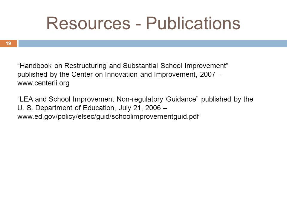 Resources - Publications 19 Handbook on Restructuring and Substantial School Improvement published by the Center on Innovation and Improvement, 2007 – www.centerii.org LEA and School Improvement Non-regulatory Guidance published by the U.