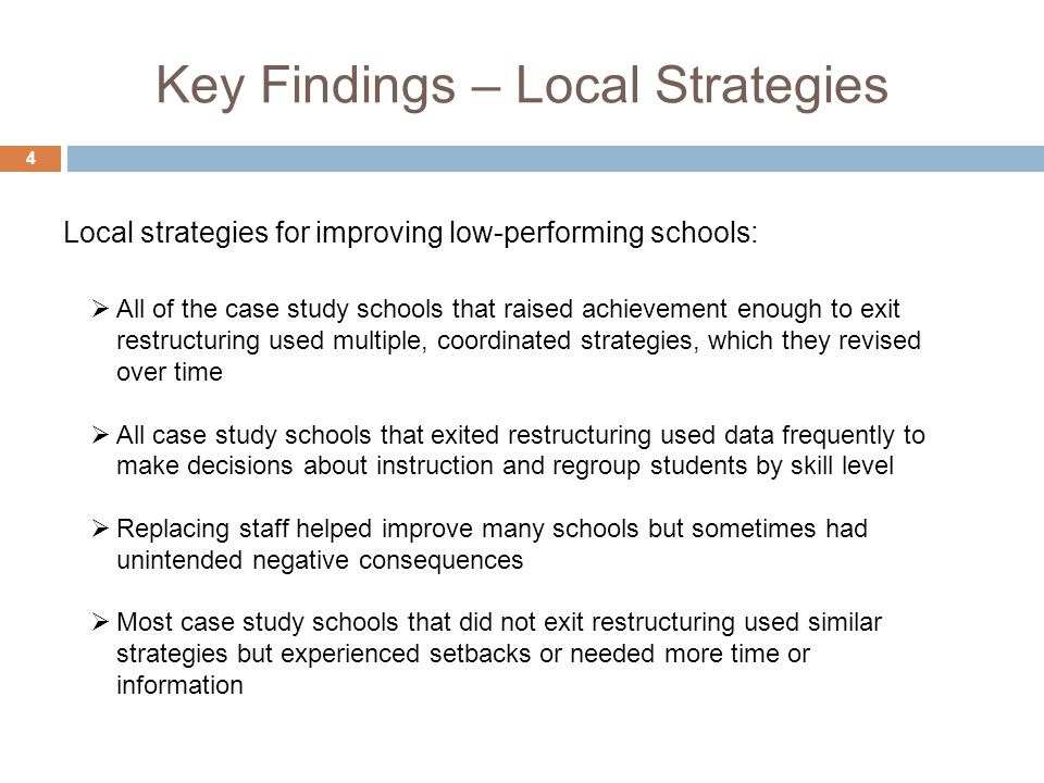 Key Findings – Local Strategies 4 All of the case study schools that raised achievement enough to exit restructuring used multiple, coordinated strategies, which they revised over time All case study schools that exited restructuring used data frequently to make decisions about instruction and regroup students by skill level Replacing staff helped improve many schools but sometimes had unintended negative consequences Most case study schools that did not exit restructuring used similar strategies but experienced setbacks or needed more time or information Local strategies for improving low-performing schools: