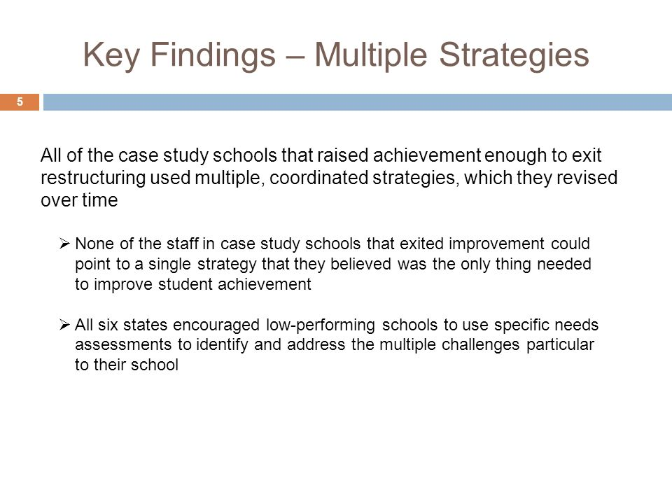 Key Findings – Multiple Strategies 5 None of the staff in case study schools that exited improvement could point to a single strategy that they believed was the only thing needed to improve student achievement All six states encouraged low-performing schools to use specific needs assessments to identify and address the multiple challenges particular to their school All of the case study schools that raised achievement enough to exit restructuring used multiple, coordinated strategies, which they revised over time