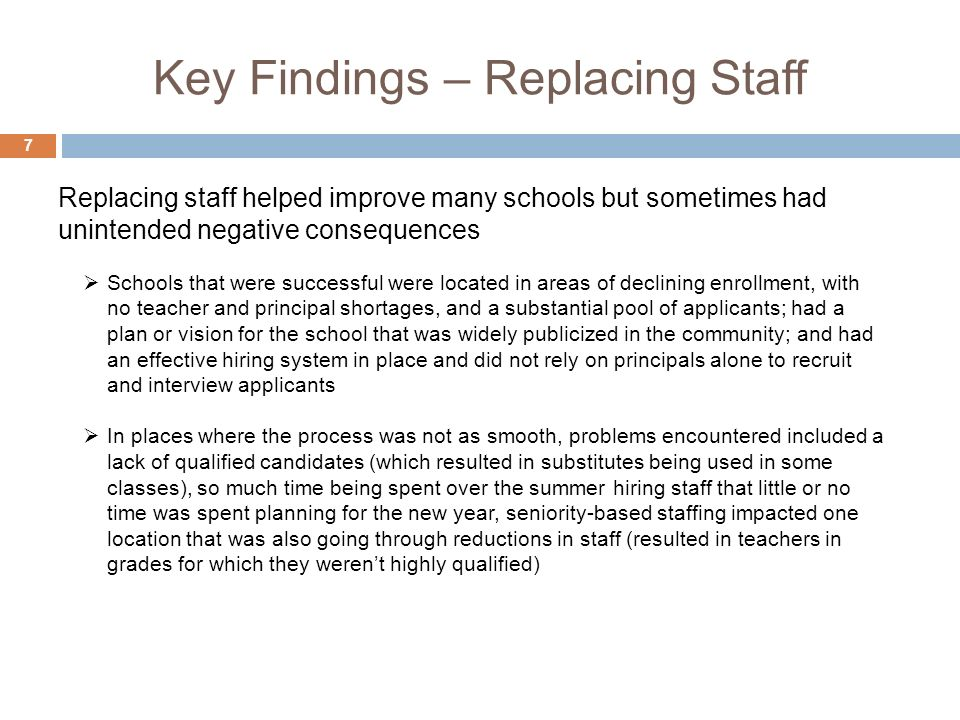 Key Findings – Replacing Staff 7 Schools that were successful were located in areas of declining enrollment, with no teacher and principal shortages, and a substantial pool of applicants; had a plan or vision for the school that was widely publicized in the community; and had an effective hiring system in place and did not rely on principals alone to recruit and interview applicants In places where the process was not as smooth, problems encountered included a lack of qualified candidates (which resulted in substitutes being used in some classes), so much time being spent over the summer hiring staff that little or no time was spent planning for the new year, seniority-based staffing impacted one location that was also going through reductions in staff (resulted in teachers in grades for which they werent highly qualified) Replacing staff helped improve many schools but sometimes had unintended negative consequences