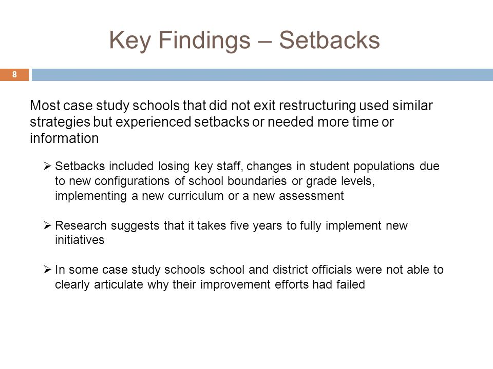 Key Findings – Setbacks 8 Setbacks included losing key staff, changes in student populations due to new configurations of school boundaries or grade levels, implementing a new curriculum or a new assessment Research suggests that it takes five years to fully implement new initiatives In some case study schools school and district officials were not able to clearly articulate why their improvement efforts had failed Most case study schools that did not exit restructuring used similar strategies but experienced setbacks or needed more time or information
