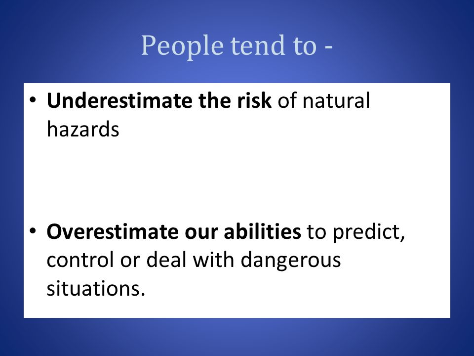 People tend to - Underestimate the risk of natural hazards Overestimate our abilities to predict, control or deal with dangerous situations.