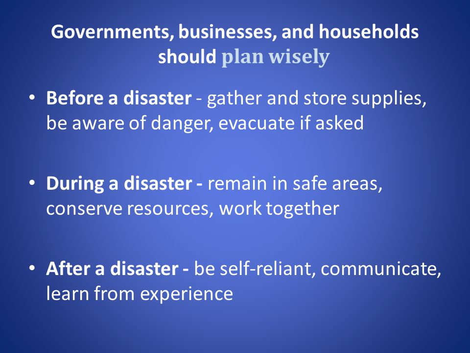 Governments, businesses, and households should plan wisely Before a disaster - gather and store supplies, be aware of danger, evacuate if asked During a disaster - remain in safe areas, conserve resources, work together After a disaster - be self-reliant, communicate, learn from experience