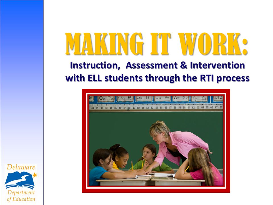 MAKING IT WORK: Instruction, Assessment & Intervention with ELL students through the RTI process
