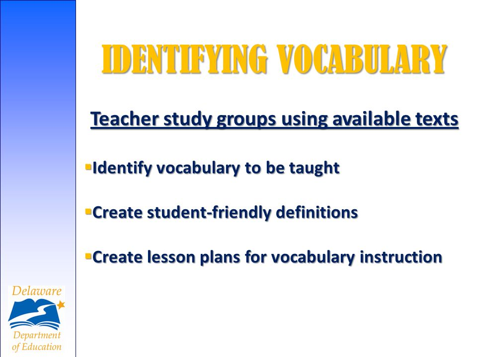 IDENTIFYING VOCABULARY Teacher study groups using available texts Identify vocabulary to be taught Identify vocabulary to be taught Create student-fri