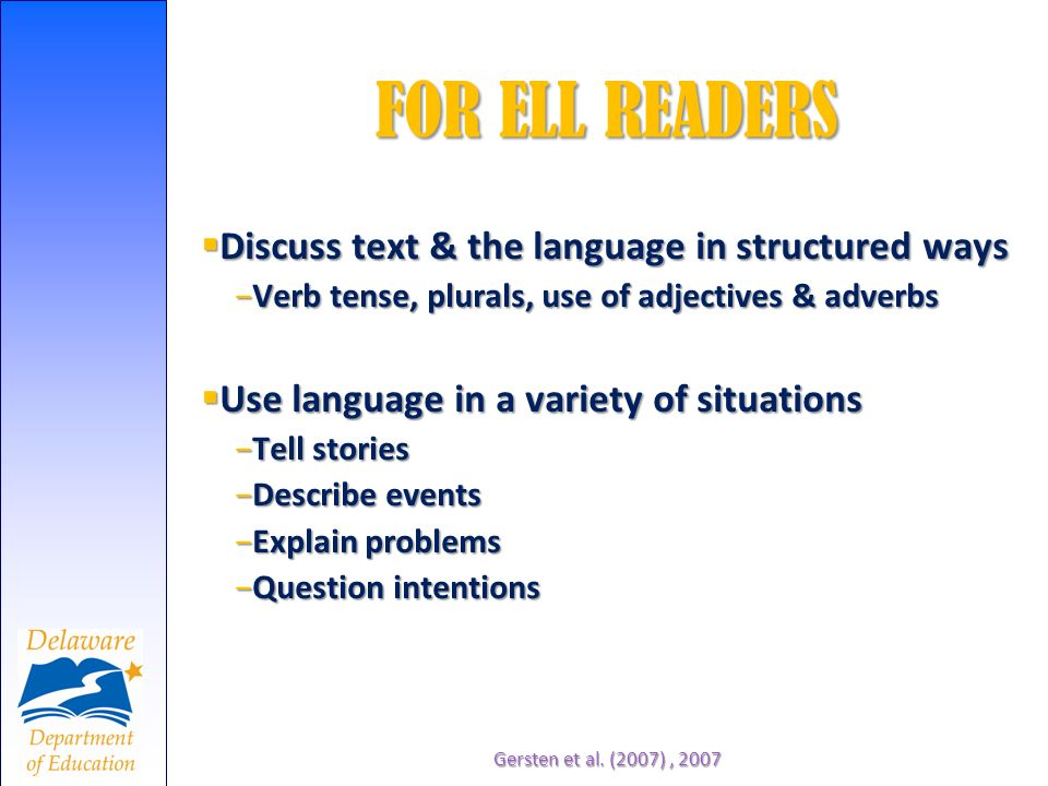FOR ELL READERS Gersten et al. (2007), 2007 Discuss text & the language in structured ways Discuss text & the language in structured ways Verb tense,