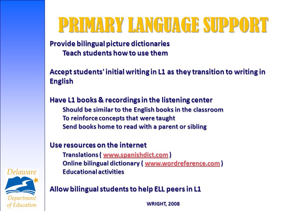 PRIMARY LANGUAGE SUPPORT WRIGHT, 2008 Provide bilingual picture dictionaries Teach students how to use them Accept students' initial writing in L1 as