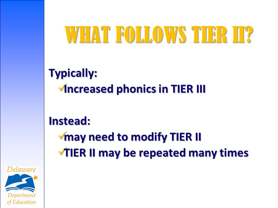 WHAT FOLLOWS TIER II? Typically: Increased phonics in TIER III Increased phonics in TIER IIIInstead: may need to modify TIER II may need to modify TIE