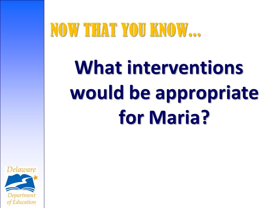 NOW THAT YOU KNOW... What interventions would be appropriate for Maria?