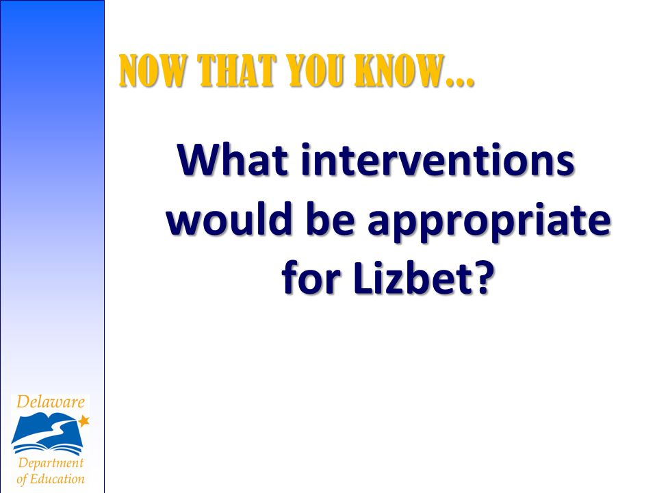 NOW THAT YOU KNOW... What interventions would be appropriate for Lizbet?