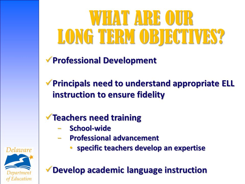 WHAT ARE OUR LONG TERM OBJECTIVES? Professional Development Professional Development Principals need to understand appropriate ELL instruction to ensu