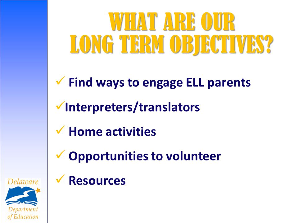 Find ways to engage ELL parents Interpreters/translators Home activities Opportunities to volunteer Resources WHAT ARE OUR LONG TERM OBJECTIVES?