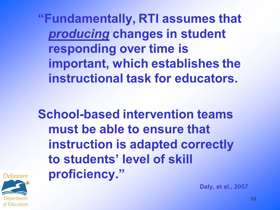 10 Fundamentally, RTI assumes that producing changes in student responding over time is important, which establishes the instructional task for educat