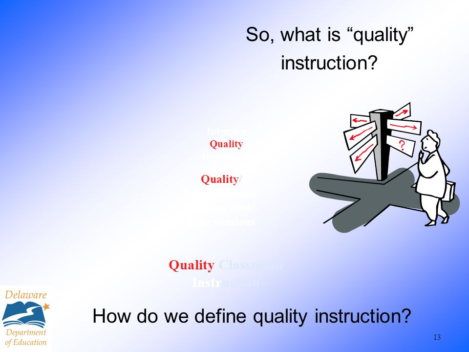 13 Quality Classroom Instruction Quality/ Individualized/ Documented/ Interventions Intensive Quality Instruction So, what is quality instruction? How
