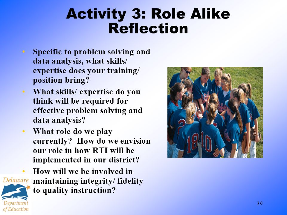 39 Activity 3: Role Alike Reflection Specific to problem solving and data analysis, what skills/ expertise does your training/ position bring? What sk
