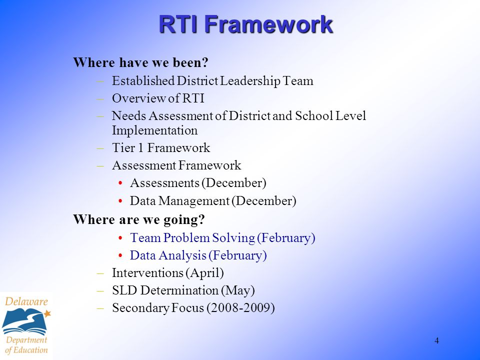 4 RTI Framework Where have we been? –Established District Leadership Team –Overview of RTI –Needs Assessment of District and School Level Implementati