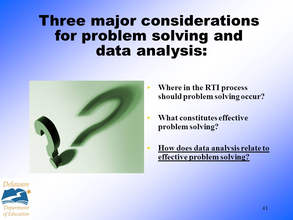 41 Three major considerations for problem solving and data analysis: Where in the RTI process should problem solving occur? What constitutes effective