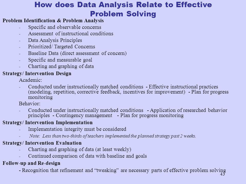 43 How does Data Analysis Relate to Effective Problem Solving Problem Identification & Problem Analysis - Specific and observable concerns - Assessmen
