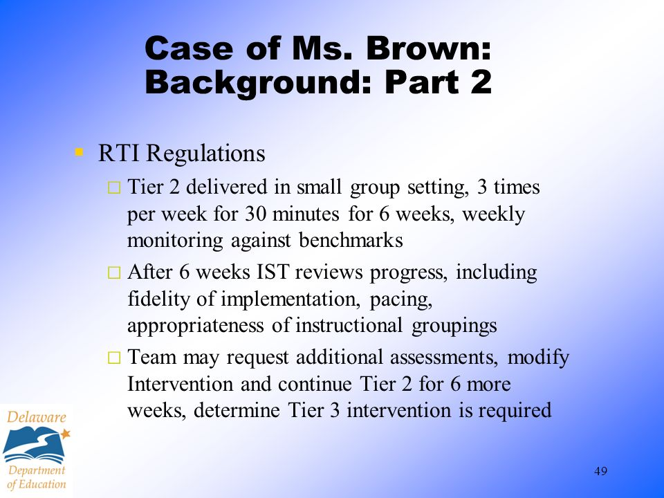 49 Case of Ms. Brown: Background: Part 2 RTI Regulations Tier 2 delivered in small group setting, 3 times per week for 30 minutes for 6 weeks, weekly