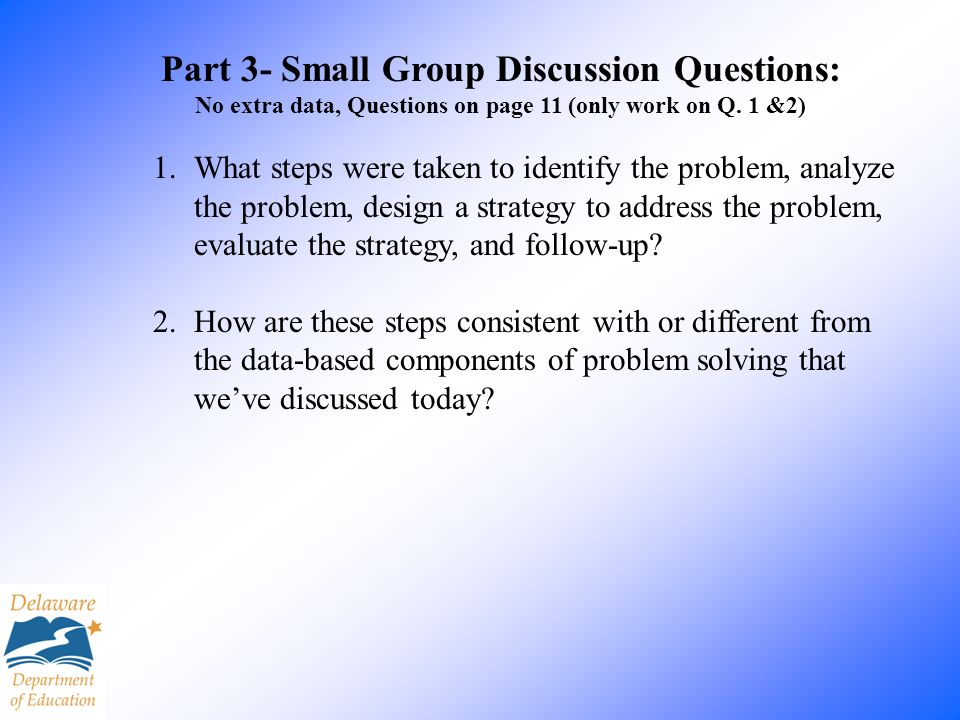 Part 3- Small Group Discussion Questions: No extra data, Questions on page 11 (only work on Q. 1 &2) 1.What steps were taken to identify the problem,