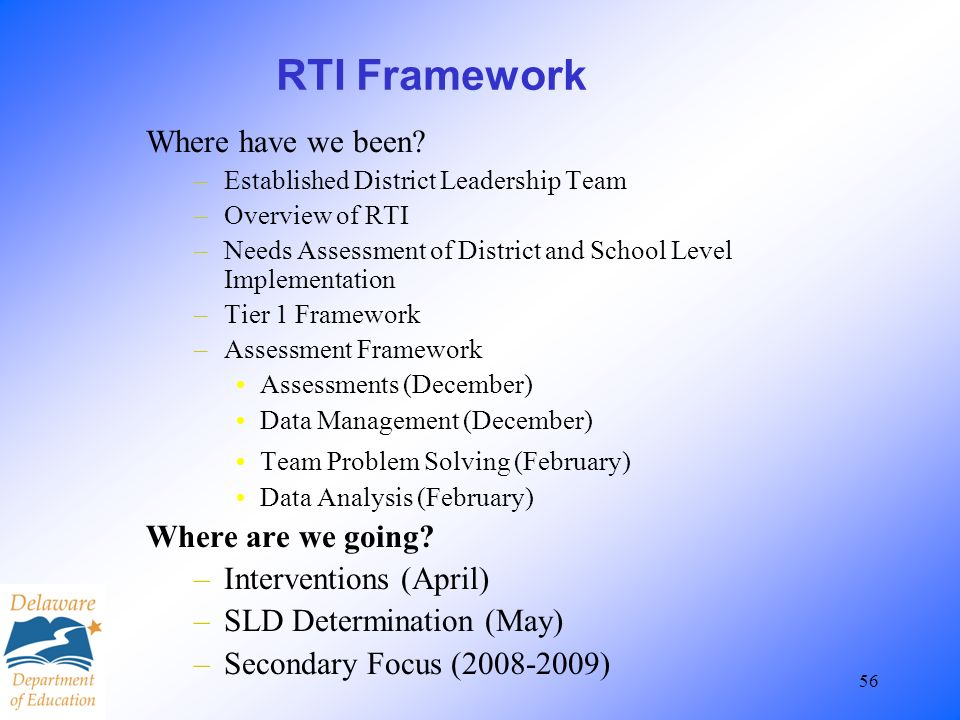 56 RTI Framework Where have we been? –Established District Leadership Team –Overview of RTI –Needs Assessment of District and School Level Implementat