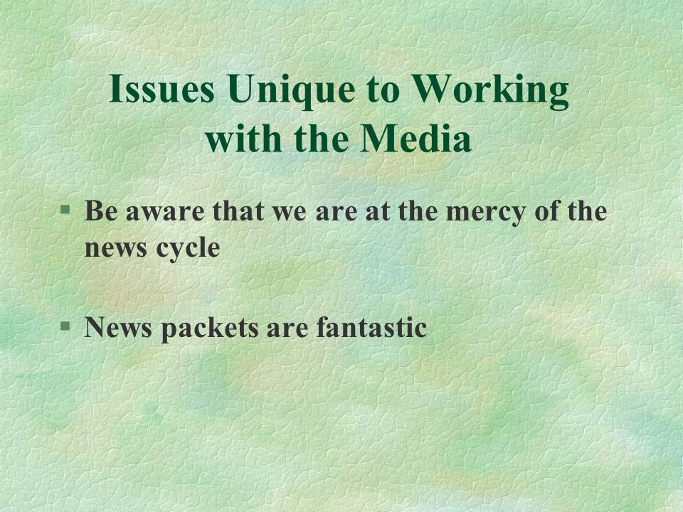 Issues Unique to Working with the Media §Be aware that we are at the mercy of the news cycle §News packets are fantastic