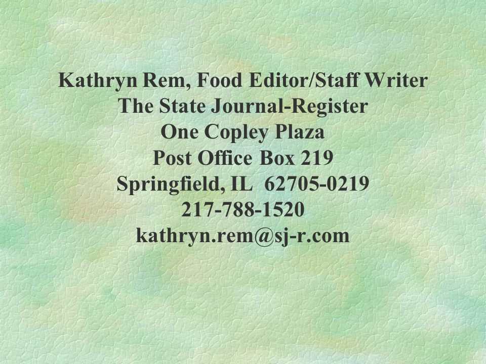 Kathryn Rem, Food Editor/Staff Writer The State Journal-Register One Copley Plaza Post Office Box 219 Springfield, IL 62705-0219 217-788-1520 kathryn.