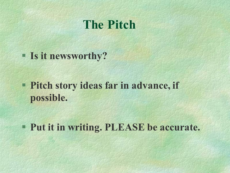 The Pitch §Is it newsworthy? §Pitch story ideas far in advance, if possible. §Put it in writing. PLEASE be accurate.