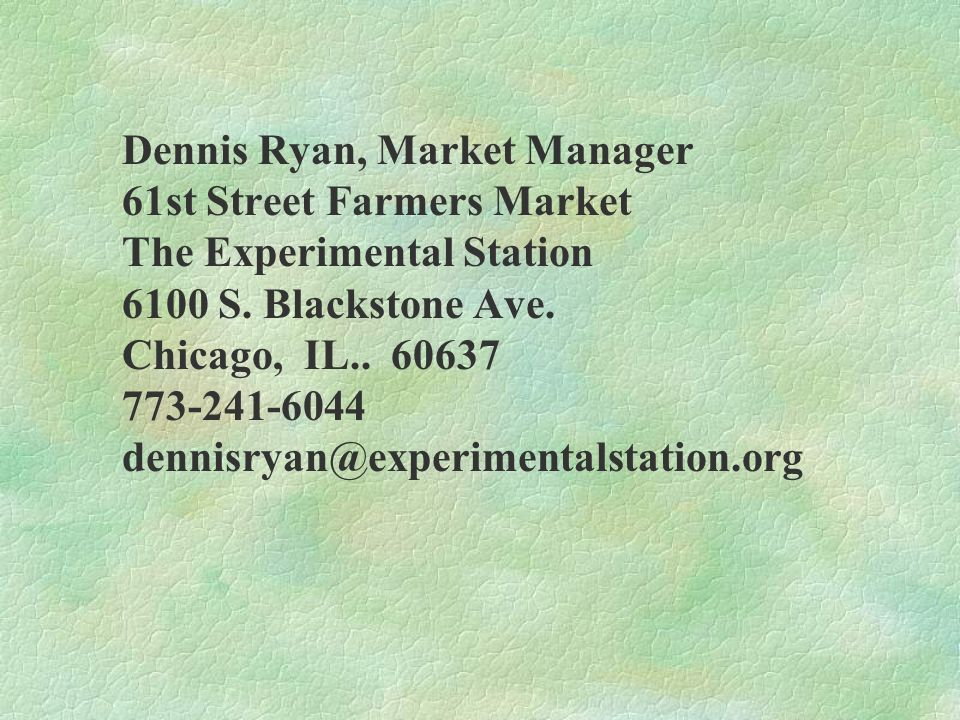 Dennis Ryan, Market Manager 61st Street Farmers Market The Experimental Station 6100 S. Blackstone Ave. Chicago, IL.. 60637 773-241-6044 dennisryan@ex
