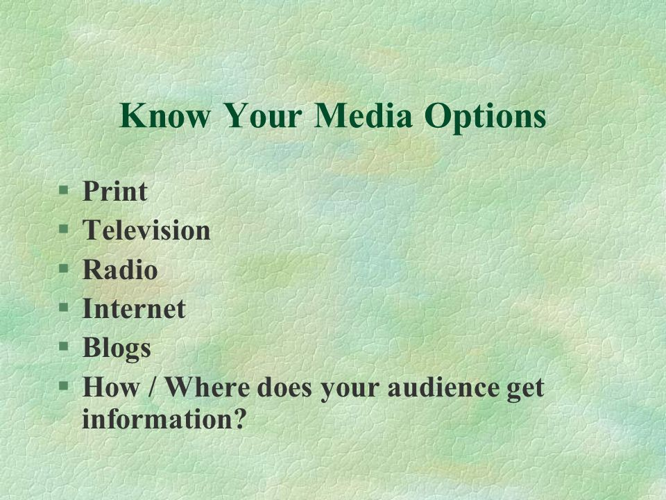 Know Your Media Options §Print §Television §Radio §Internet §Blogs §How / Where does your audience get information?