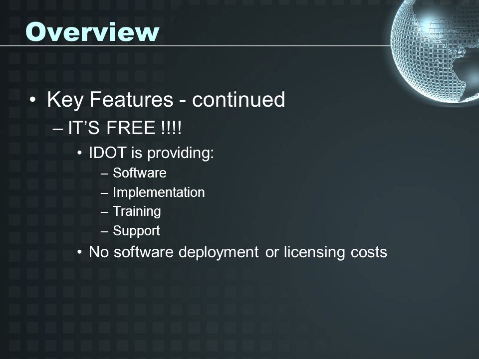 Overview Key Features - continued –ITS FREE !!!! IDOT is providing: –Software –Implementation –Training –Support No software deployment or licensing c