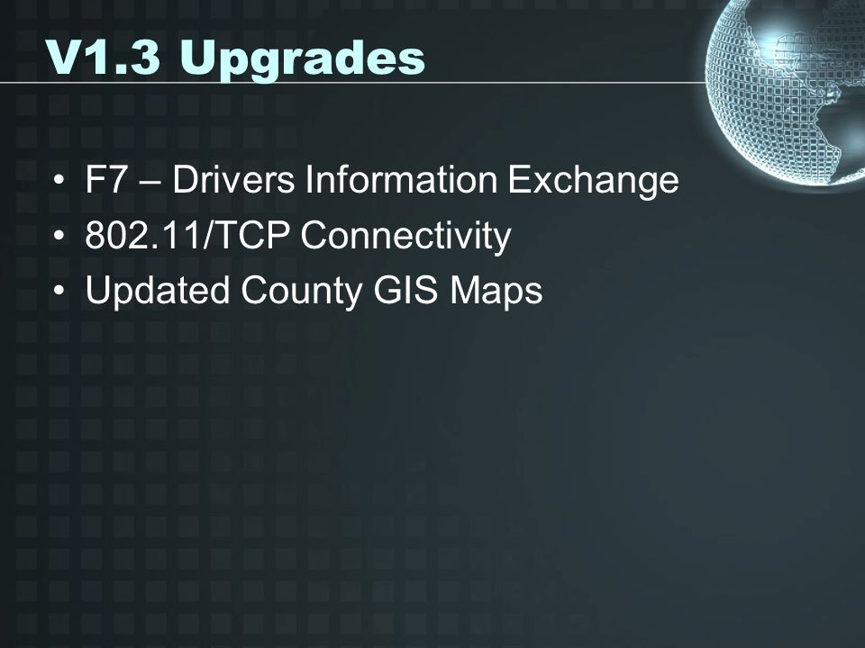 V1.3 Upgrades F7 – Drivers Information Exchange 802.11/TCP Connectivity Updated County GIS Maps
