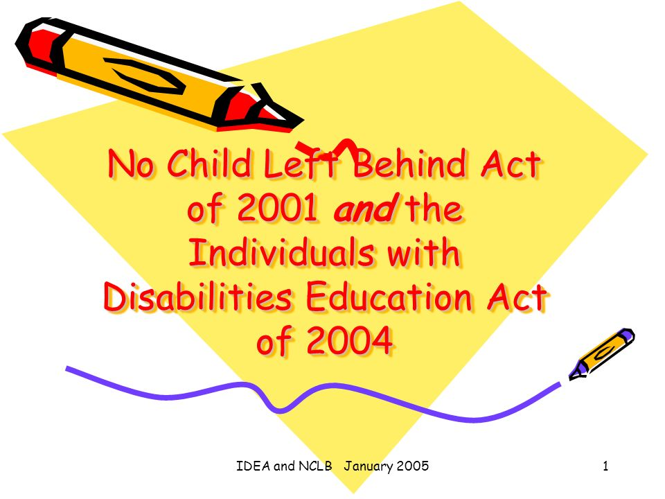 IDEA and NCLB January 20051 No Child Left Behind Act of 2001 and the Individuals with Disabilities Education Act of 2004