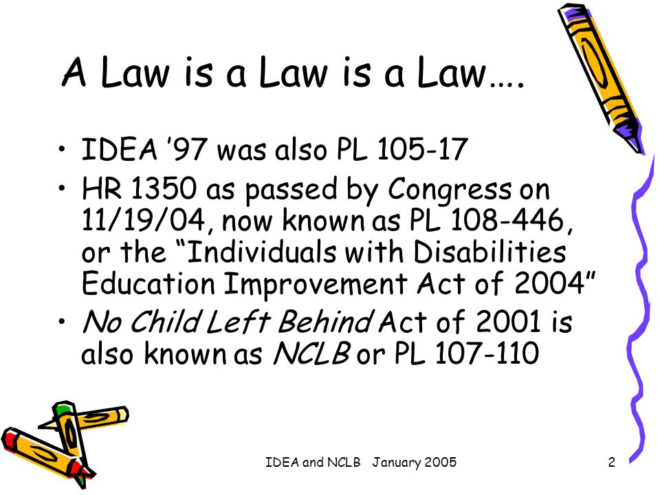 IDEA and NCLB January 20052 A Law is a Law is a Law…. IDEA 97 was also PL 105-17 HR 1350 as passed by Congress on 11/19/04, now known as PL 108-446, o