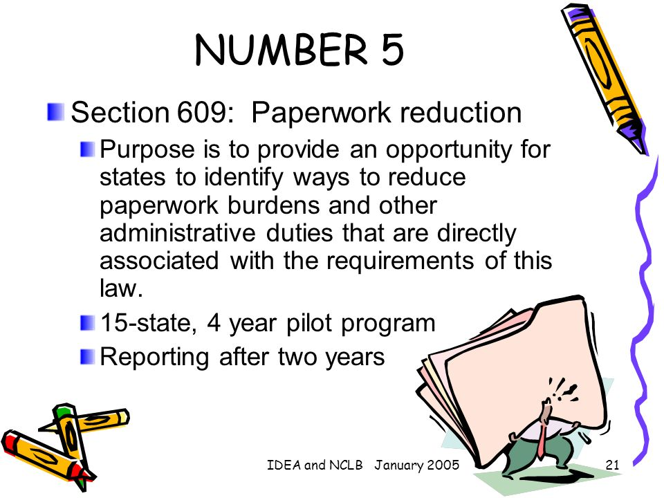 IDEA and NCLB January 200521 NUMBER 5 Section 609: Paperwork reduction Purpose is to provide an opportunity for states to identify ways to reduce pape