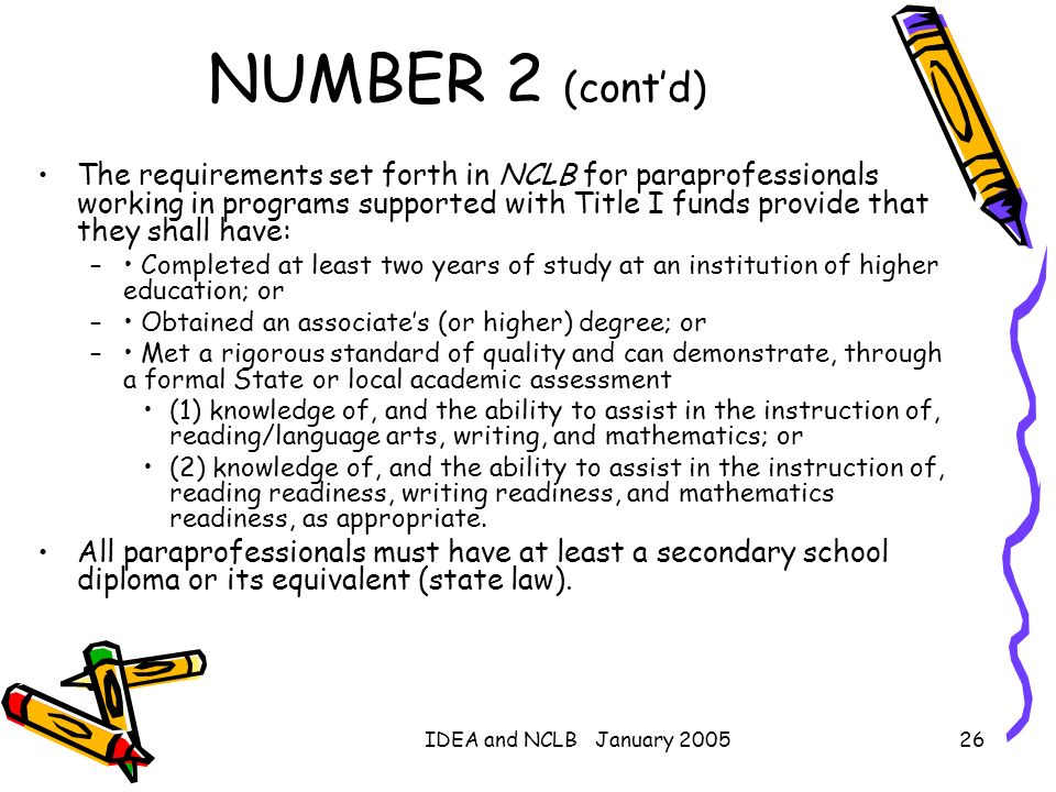 IDEA and NCLB January 200526 NUMBER 2 (contd) The requirements set forth in NCLB for paraprofessionals working in programs supported with Title I fund