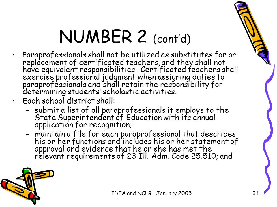 IDEA and NCLB January 200531 NUMBER 2 (contd) Paraprofessionals shall not be utilized as substitutes for or replacement of certificated teachers, and