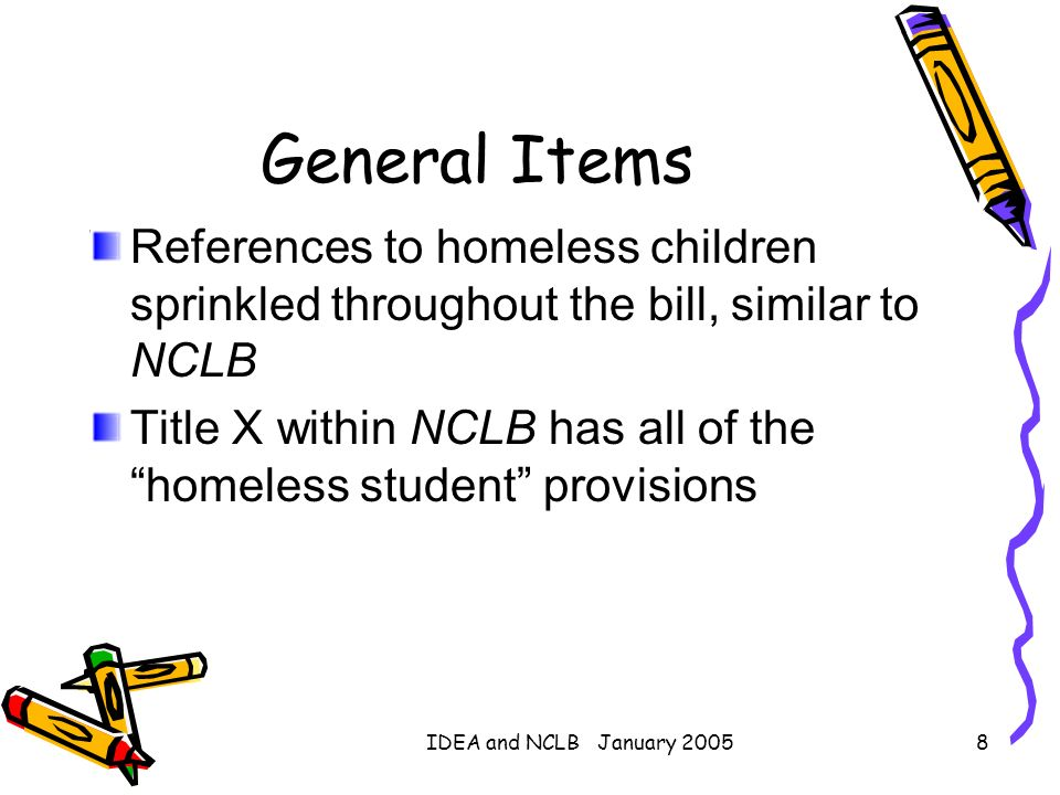 IDEA and NCLB January 20058 General Items References to homeless children sprinkled throughout the bill, similar to NCLB Title X within NCLB has all o