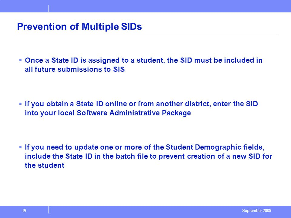 September 2009 15 Prevention of Multiple SIDs Once a State ID is assigned to a student, the SID must be included in all future submissions to SIS If you obtain a State ID online or from another district, enter the SID into your local Software Administrative Package If you need to update one or more of the Student Demographic fields, include the State ID in the batch file to prevent creation of a new SID for the student
