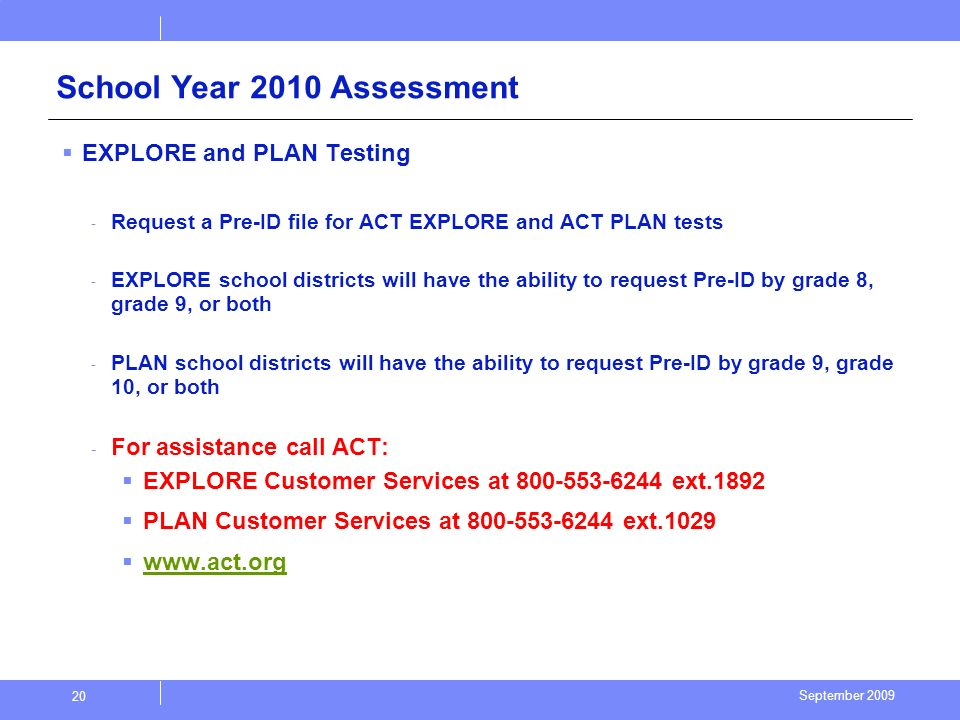 September 2009 20 School Year 2010 Assessment EXPLORE and PLAN Testing - Request a Pre-ID file for ACT EXPLORE and ACT PLAN tests - EXPLORE school districts will have the ability to request Pre-ID by grade 8, grade 9, or both - PLAN school districts will have the ability to request Pre-ID by grade 9, grade 10, or both - For assistance call ACT: EXPLORE Customer Services at 800-553-6244 ext.1892 PLAN Customer Services at 800-553-6244 ext.1029 www.act.org