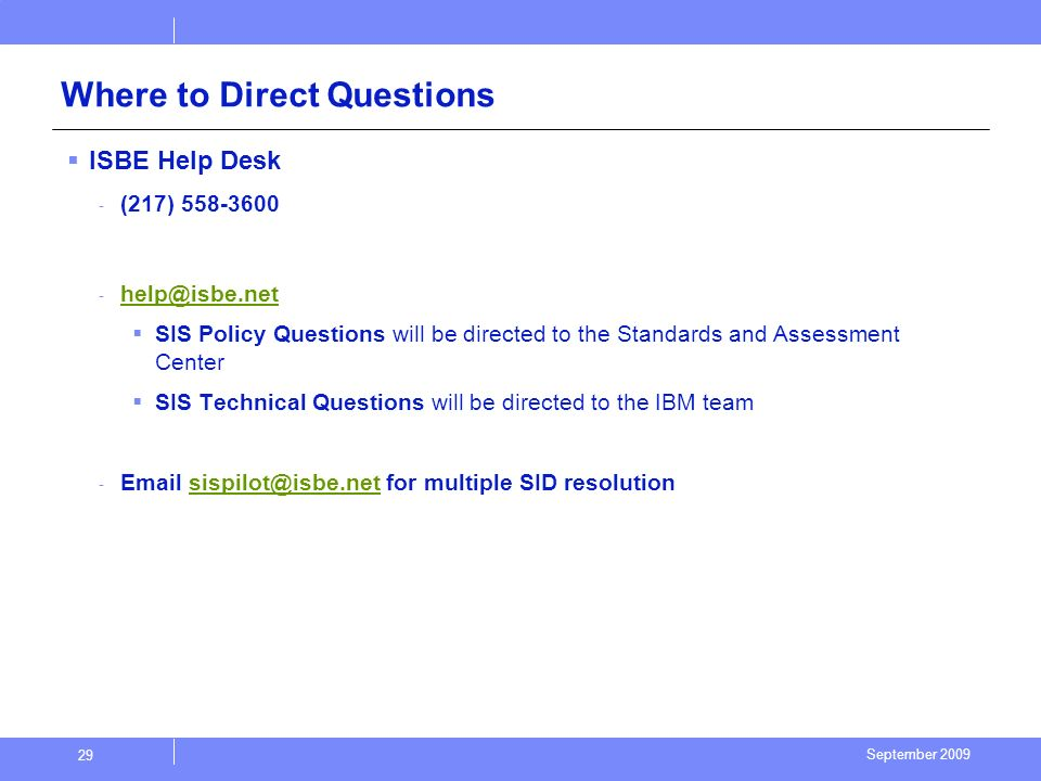 September 2009 29 Where to Direct Questions ISBE Help Desk - (217) 558-3600 - help@isbe.net help@isbe.net SIS Policy Questions will be directed to the Standards and Assessment Center SIS Technical Questions will be directed to the IBM team - Email sispilot@isbe.net for multiple SID resolutionsispilot@isbe.net