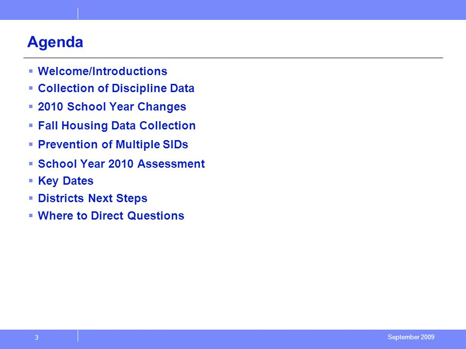 September 2009 3 Agenda Welcome/Introductions Collection of Discipline Data 2010 School Year Changes Fall Housing Data Collection Prevention of Multiple SIDs School Year 2010 Assessment Key Dates Districts Next Steps Where to Direct Questions