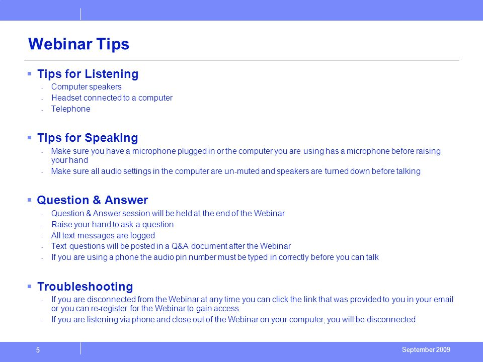September 2009 5 Webinar Tips Tips for Listening - Computer speakers - Headset connected to a computer - Telephone Tips for Speaking - Make sure you have a microphone plugged in or the computer you are using has a microphone before raising your hand - Make sure all audio settings in the computer are un-muted and speakers are turned down before talking Question & Answer - Question & Answer session will be held at the end of the Webinar - Raise your hand to ask a question - All text messages are logged - Text questions will be posted in a Q&A document after the Webinar - If you are using a phone the audio pin number must be typed in correctly before you can talk Troubleshooting - If you are disconnected from the Webinar at any time you can click the link that was provided to you in your email or you can re-register for the Webinar to gain access - If you are listening via phone and close out of the Webinar on your computer, you will be disconnected