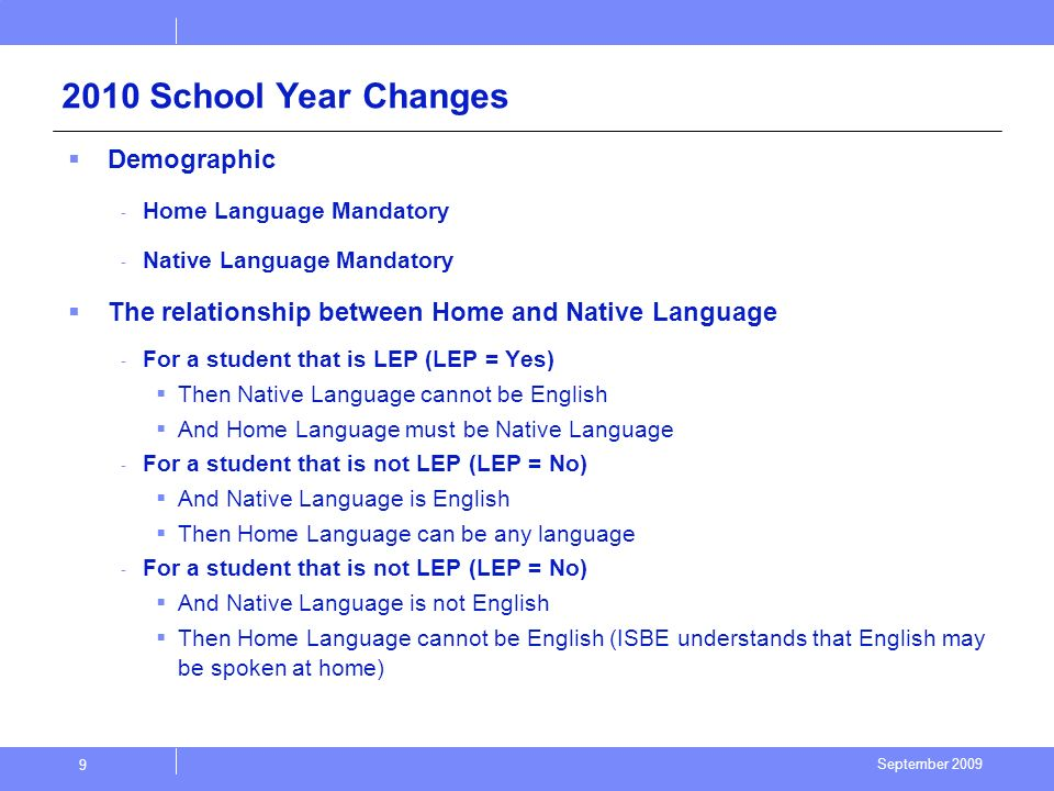 September 2009 9 2010 School Year Changes Demographic - Home Language Mandatory - Native Language Mandatory The relationship between Home and Native Language - For a student that is LEP (LEP = Yes) Then Native Language cannot be English And Home Language must be Native Language - For a student that is not LEP (LEP = No) And Native Language is English Then Home Language can be any language - For a student that is not LEP (LEP = No) And Native Language is not English Then Home Language cannot be English (ISBE understands that English may be spoken at home)